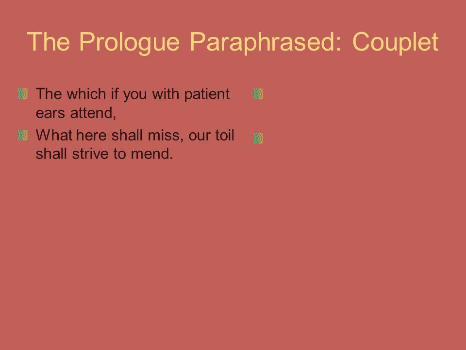 The Prologue Paraphrased: Couplet The which if you with patient ears attend, What here shall miss, our toil shall strive to mend.