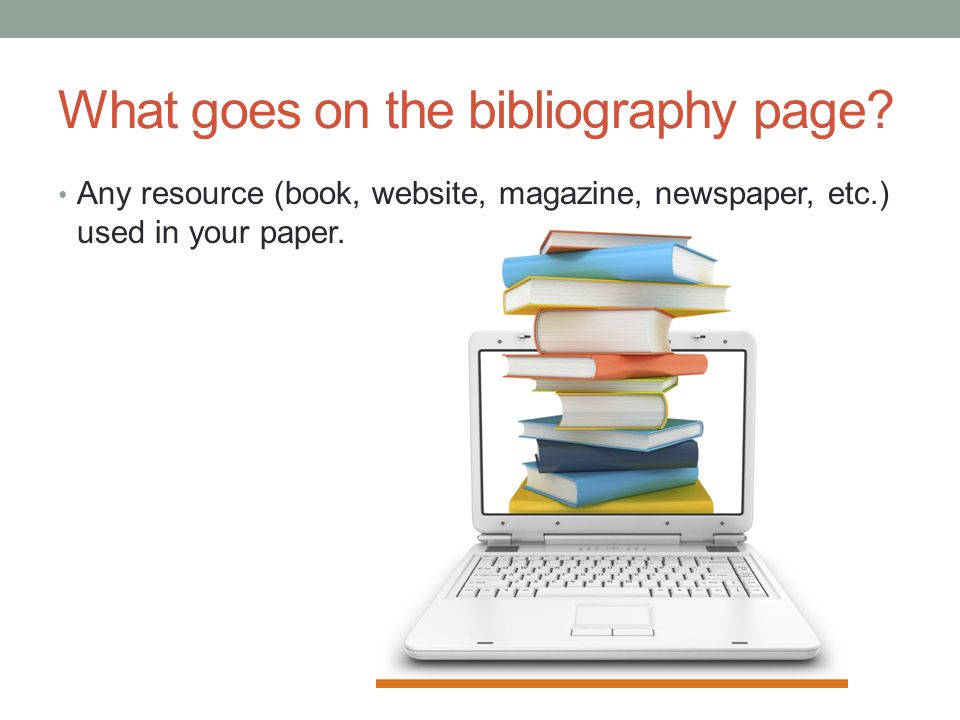 What goes on the bibliography page? Any resource (book, website, magazine, newspaper, etc.) used in your paper.