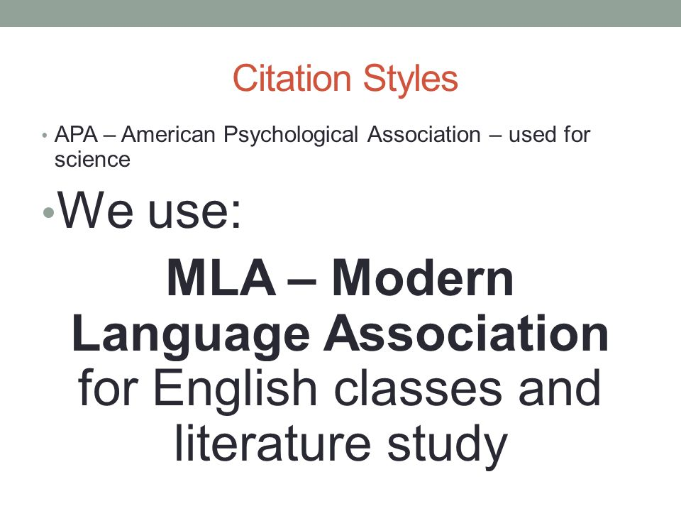 Citation Styles APA – American Psychological Association – used for science We use: MLA – Modern Language Association for English classes and literatu