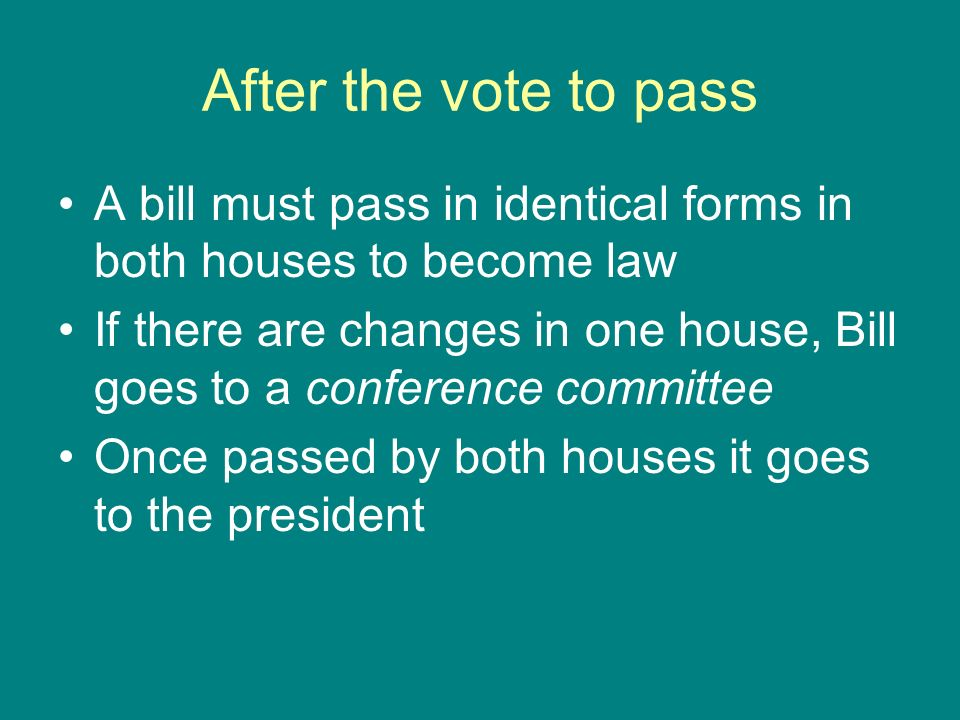 After the vote to pass A bill must pass in identical forms in both houses to become law If there are changes in one house, Bill goes to a conference c