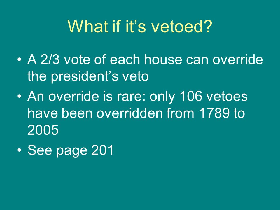 What if its vetoed? A 2/3 vote of each house can override the presidents veto An override is rare: only 106 vetoes have been overridden from 1789 to 2