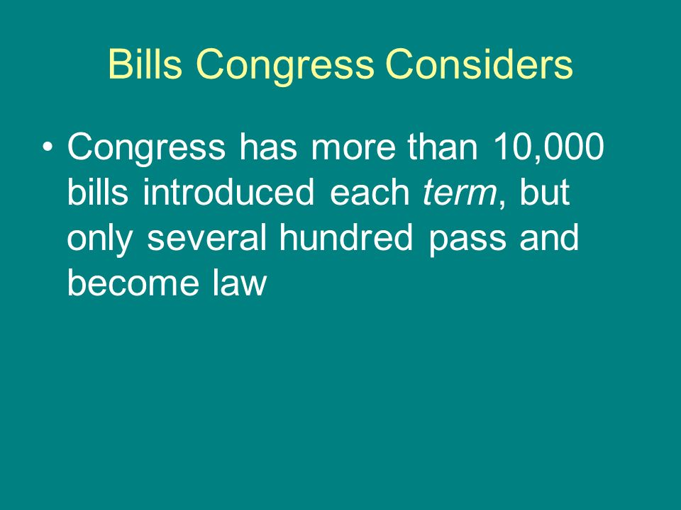Bills Congress Considers Congress has more than 10,000 bills introduced each term, but only several hundred pass and become law
