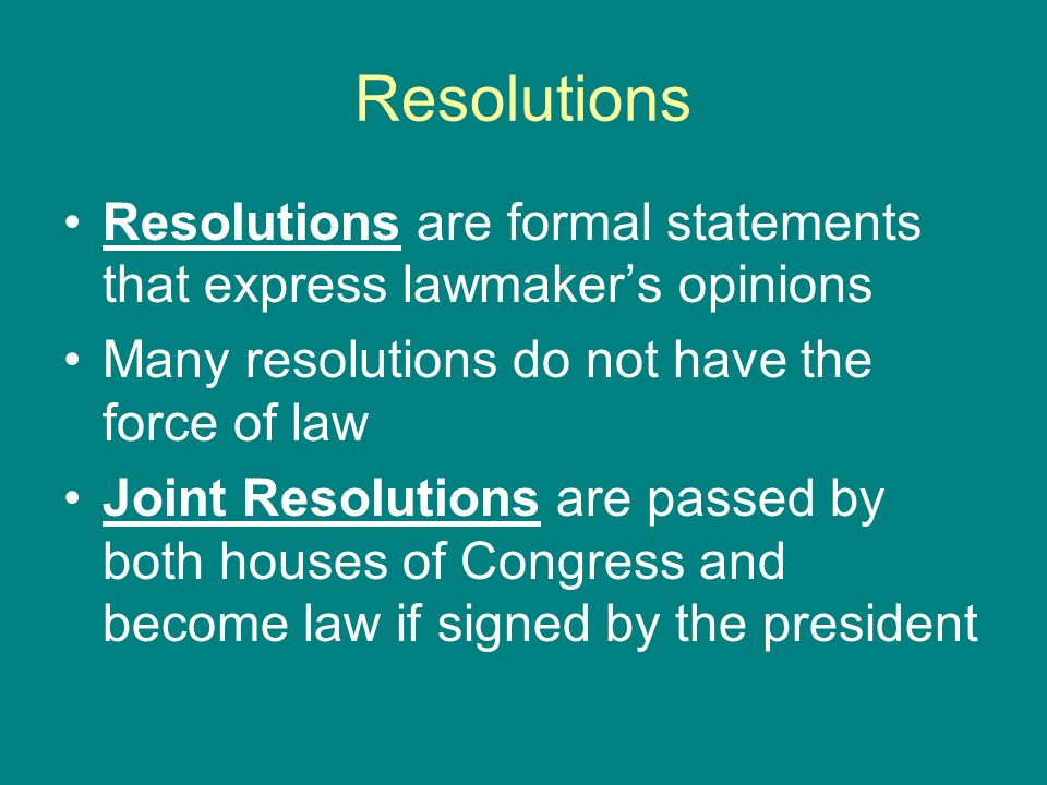 Resolutions Resolutions are formal statements that express lawmakers opinions Many resolutions do not have the force of law Joint Resolutions are pass