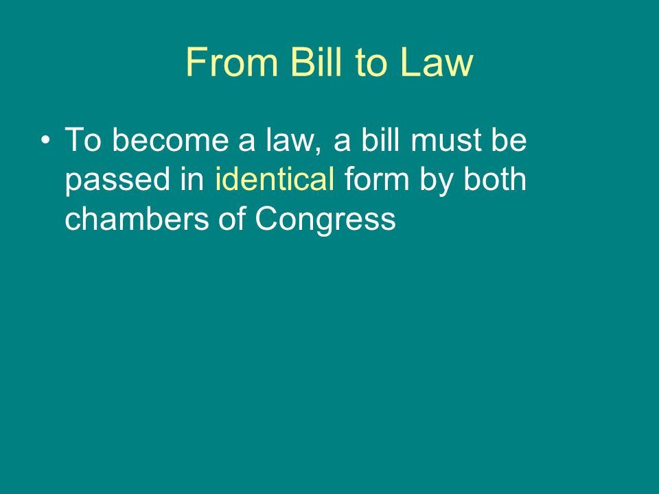 From Bill to Law To become a law, a bill must be passed in identical form by both chambers of Congress