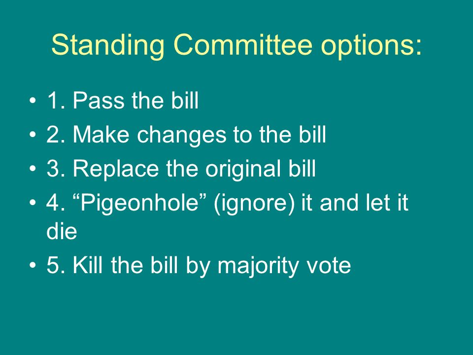 Standing Committee options: 1. Pass the bill 2. Make changes to the bill 3. Replace the original bill 4. Pigeonhole (ignore) it and let it die 5. Kill