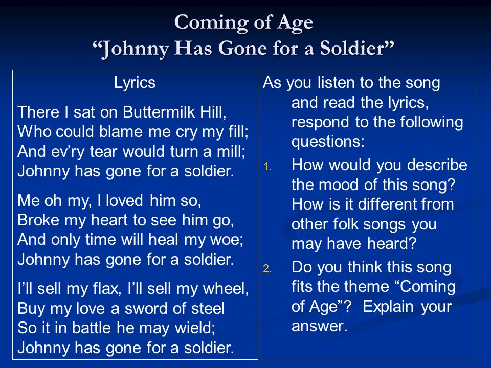 Coming of Age Johnny Has Gone for a Soldier Lyrics There I sat on Buttermilk Hill, Who could blame me cry my fill; And evry tear would turn a mill; Jo