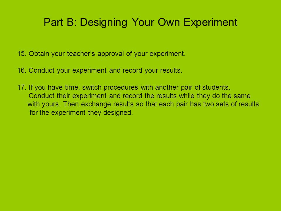 Part B: Designing Your Own Experiment 15. Obtain your teachers approval of your experiment. 16. Conduct your experiment and record your results. 17. I