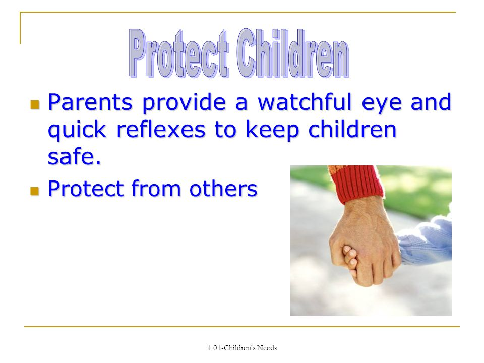 1.01-Children s Needs Parents provide a watchful eye and quick reflexes to keep children safe.