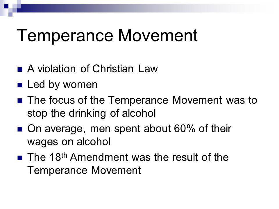 Temperance Movement A violation of Christian Law Led by women The focus of the Temperance Movement was to stop the drinking of alcohol On average, men