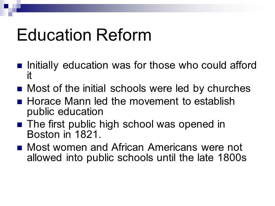 Education Reform Initially education was for those who could afford it Most of the initial schools were led by churches Horace Mann led the movement t