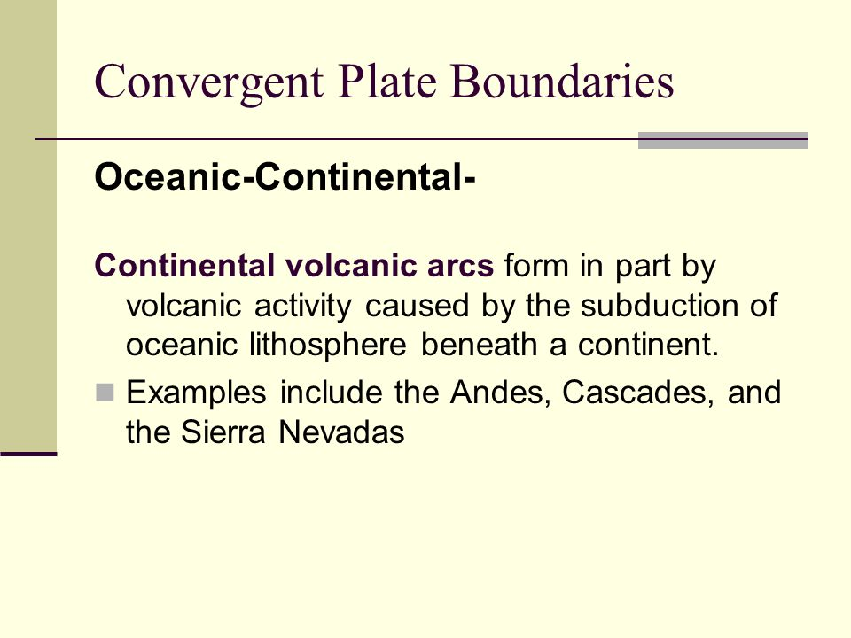 Convergent Plate Boundaries Oceanic-Continental- Continental volcanic arcs form in part by volcanic activity caused by the subduction of oceanic litho