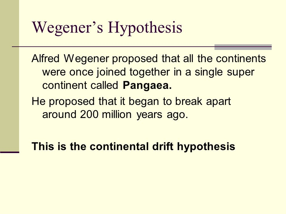 Wegeners Hypothesis Alfred Wegener proposed that all the continents were once joined together in a single super continent called Pangaea. He proposed
