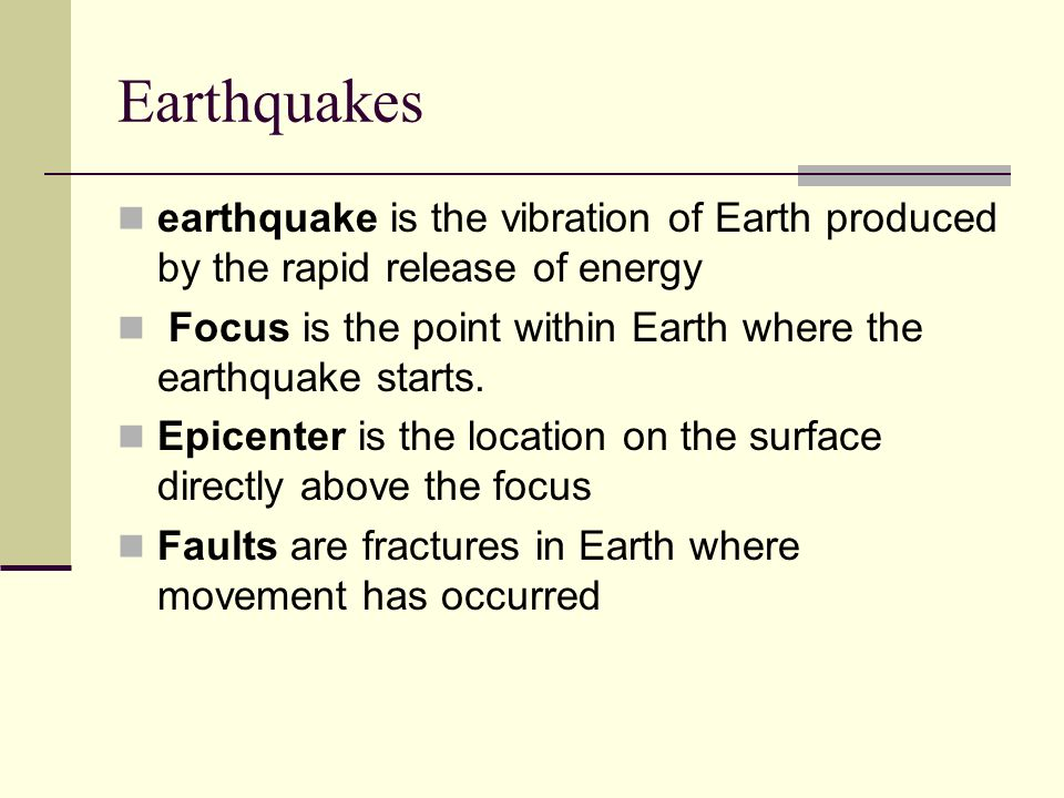 Earthquakes earthquake is the vibration of Earth produced by the rapid release of energy Focus is the point within Earth where the earthquake starts.