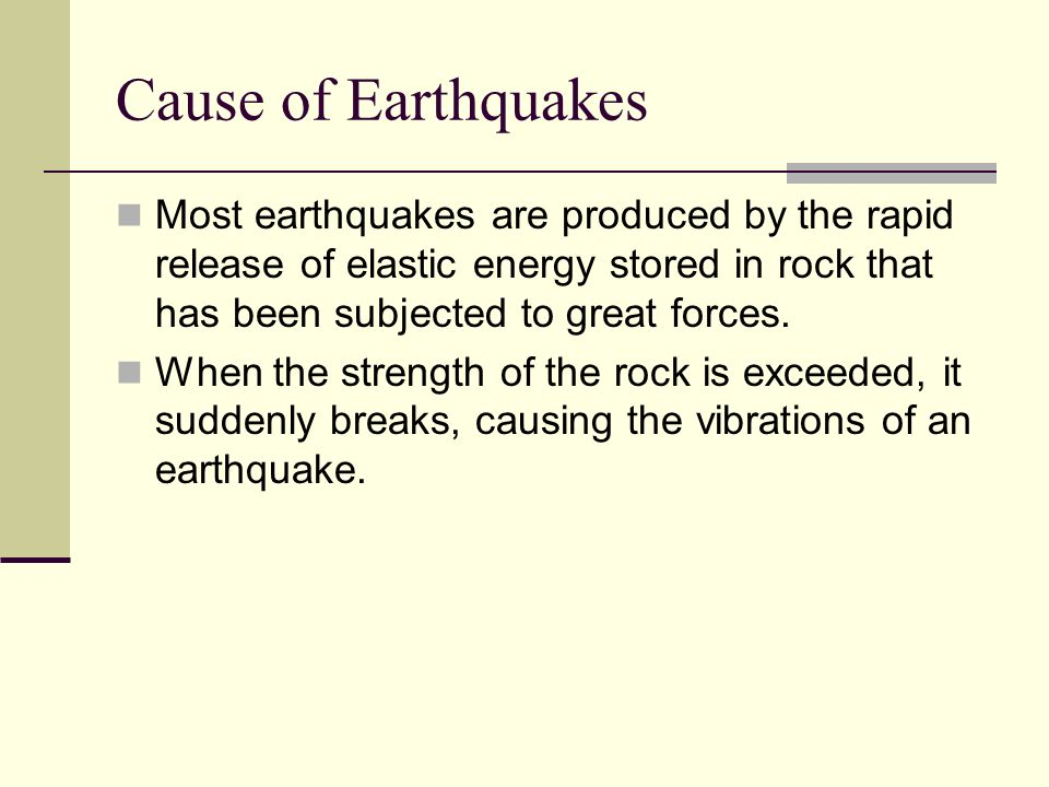 Cause of Earthquakes Most earthquakes are produced by the rapid release of elastic energy stored in rock that has been subjected to great forces. When