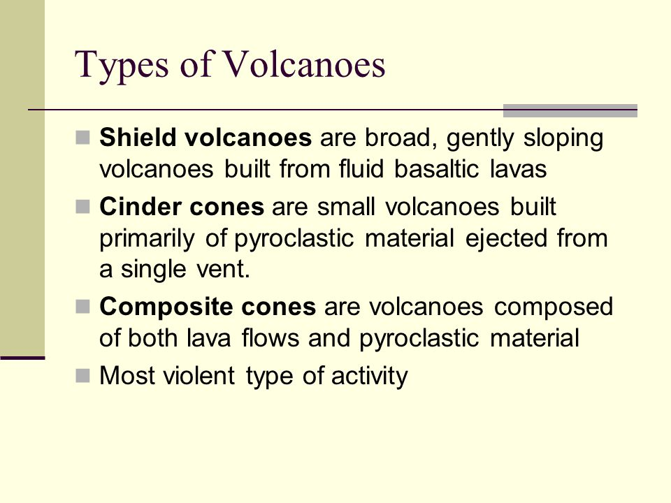 Types of Volcanoes Shield volcanoes are broad, gently sloping volcanoes built from fluid basaltic lavas Cinder cones are small volcanoes built primari