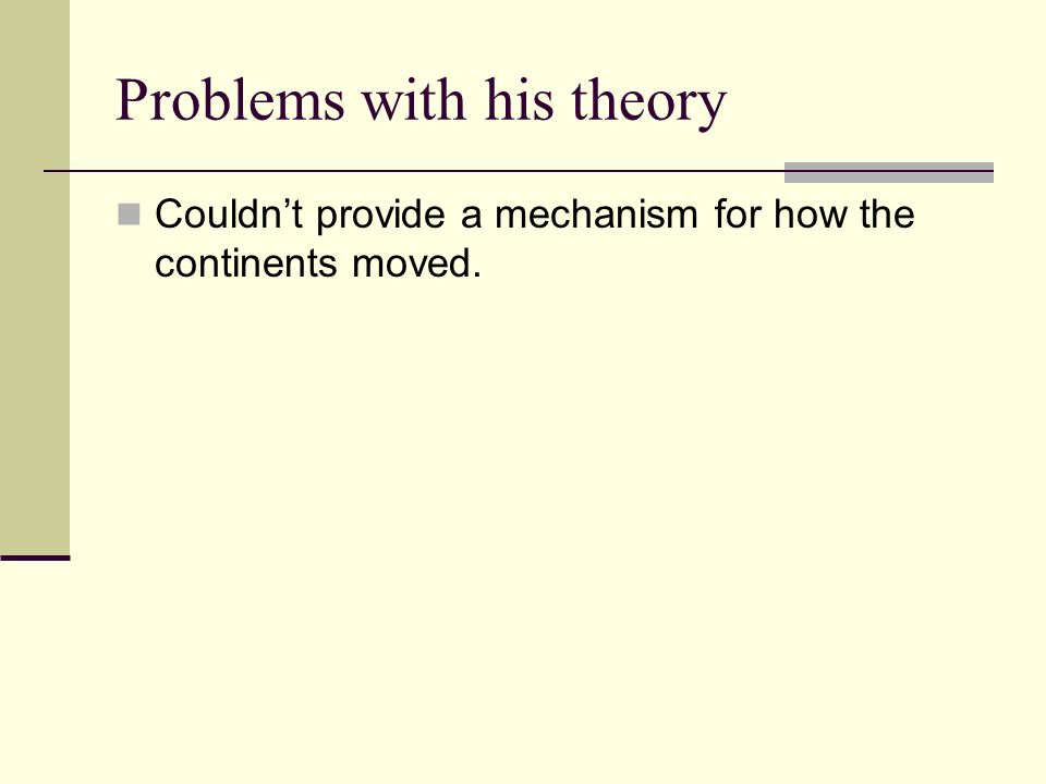 Problems with his theory Couldnt provide a mechanism for how the continents moved.