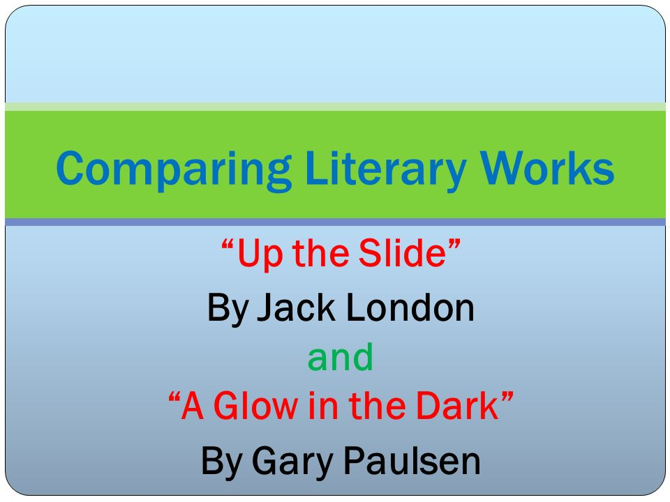 Up the Slide By Jack London and A Glow in the Dark By Gary Paulsen Comparing Literary Works