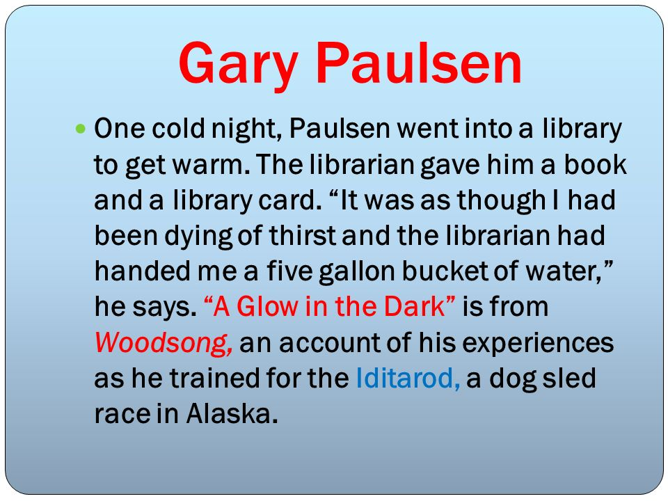 Gary Paulsen One cold night, Paulsen went into a library to get warm. The librarian gave him a book and a library card. It was as though I had been dy