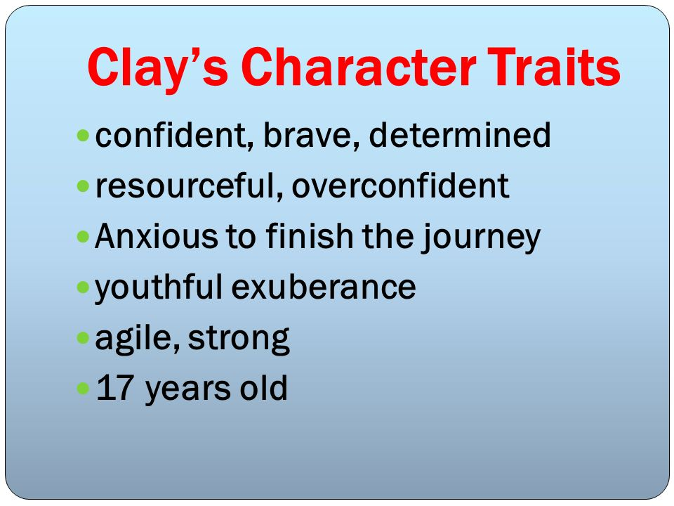 Clays Character Traits confident, brave, determined resourceful, overconfident Anxious to finish the journey youthful exuberance agile, strong 17 year