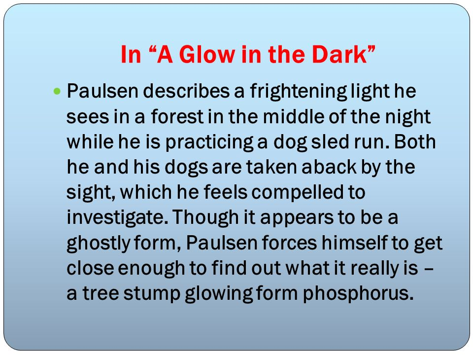 In A Glow in the Dark Paulsen describes a frightening light he sees in a forest in the middle of the night while he is practicing a dog sled run. Both