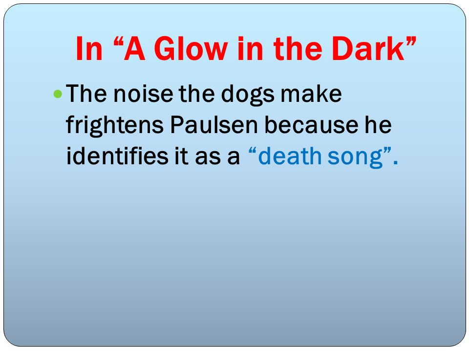 In A Glow in the Dark The noise the dogs make frightens Paulsen because he identifies it as a death song.