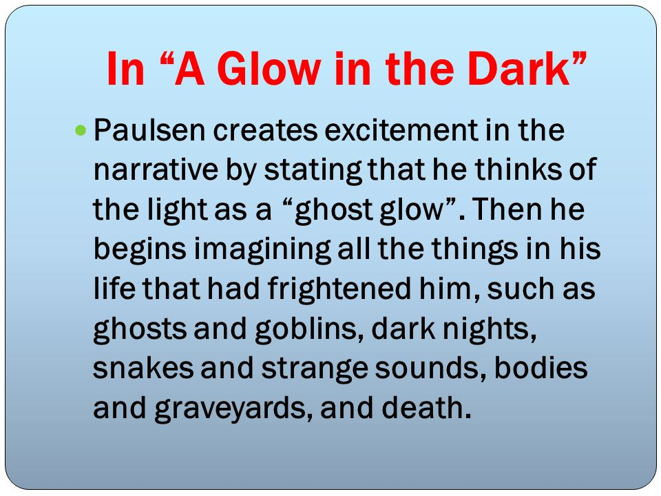 In A Glow in the Dark Paulsen creates excitement in the narrative by stating that he thinks of the light as a ghost glow. Then he begins imagining all