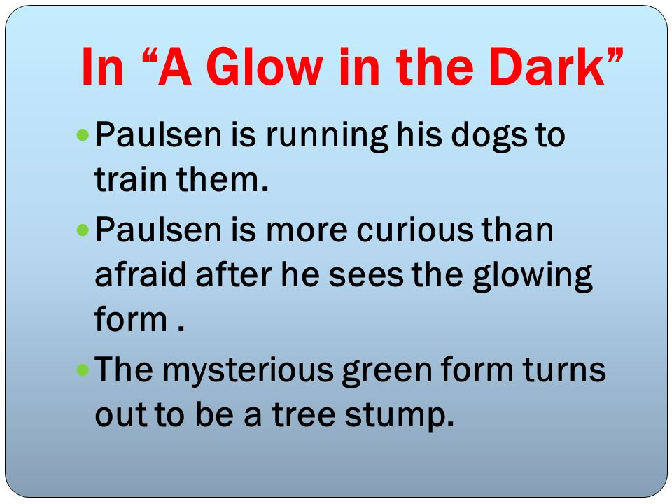 In A Glow in the Dark Paulsen is running his dogs to train them. Paulsen is more curious than afraid after he sees the glowing form. The mysterious gr