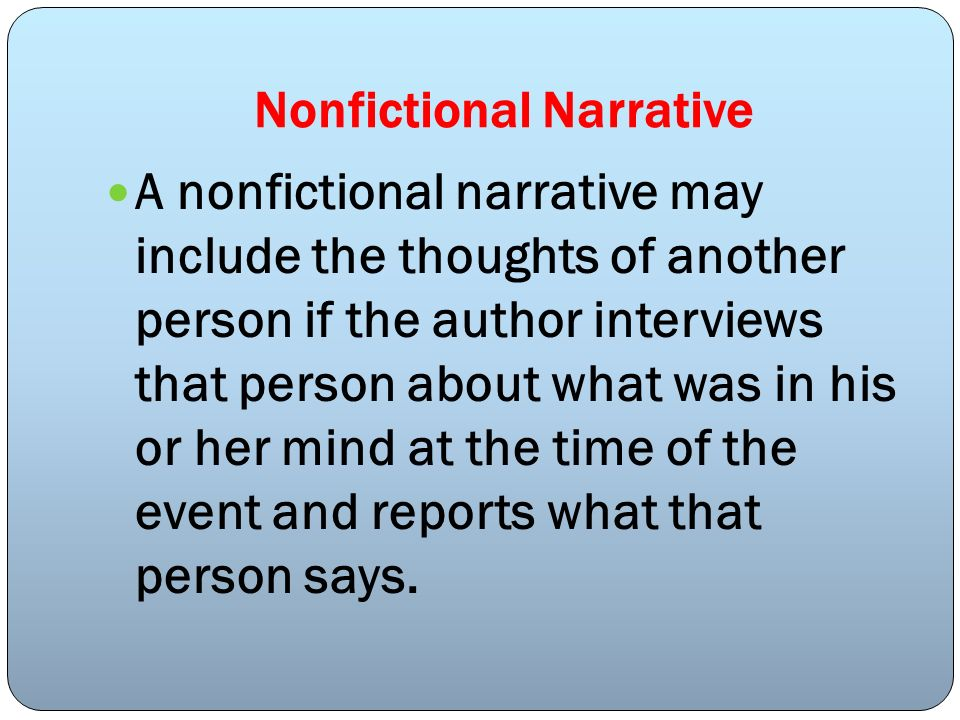 Nonfictional Narrative A nonfictional narrative may include the thoughts of another person if the author interviews that person about what was in his