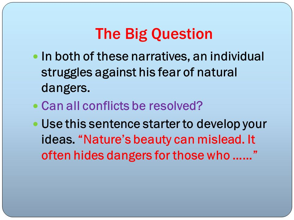 The Big Question In both of these narratives, an individual struggles against his fear of natural dangers. Can all conflicts be resolved? Use this sen