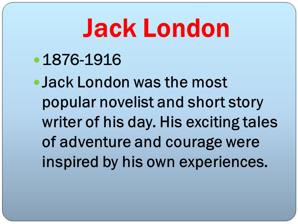 Jack London 1876-1916 Jack London was the most popular novelist and short story writer of his day. His exciting tales of adventure and courage were in