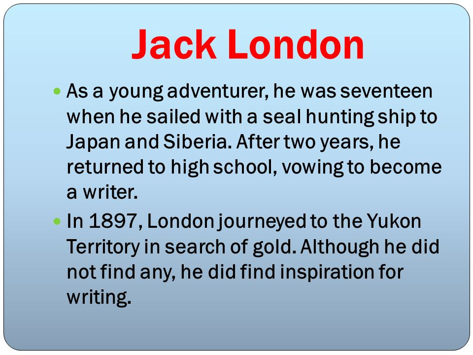 Jack London As a young adventurer, he was seventeen when he sailed with a seal hunting ship to Japan and Siberia. After two years, he returned to high