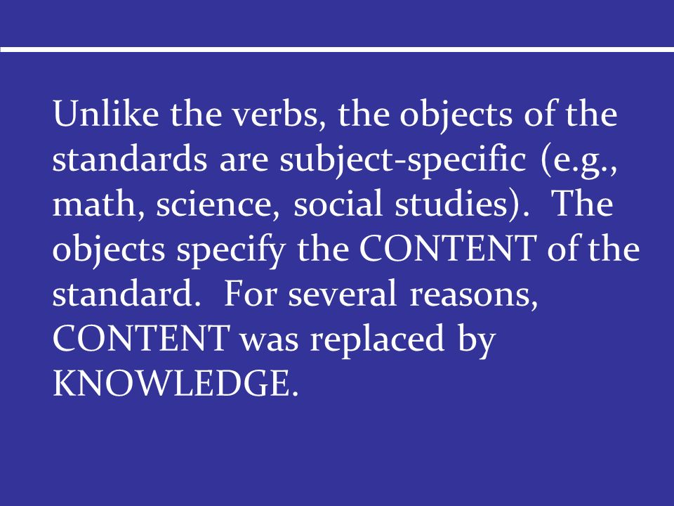 Unlike the verbs, the objects of the standards are subject-specific (e.g., math, science, social studies). The objects specify the CONTENT of the stan