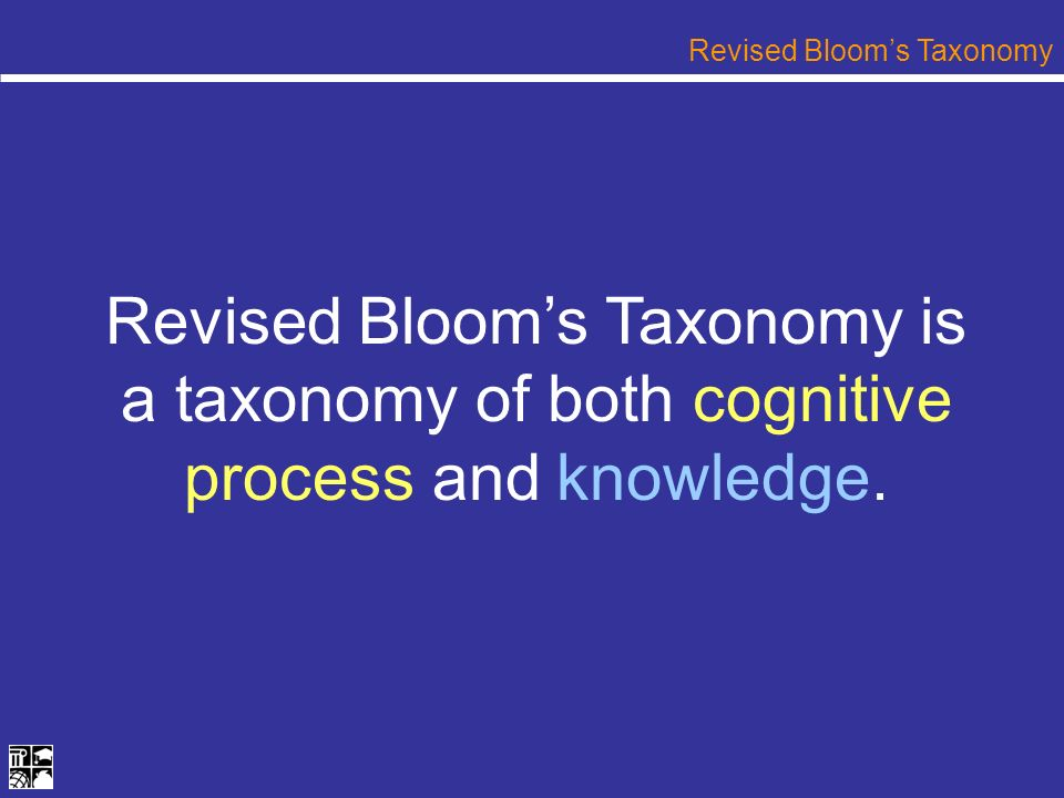 Revised Blooms Taxonomy is a taxonomy of both cognitive process and knowledge. Revised Blooms Taxonomy