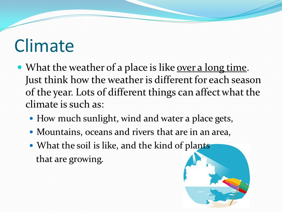 Climate What the weather of a place is like over a long time. Just think how the weather is different for each season of the year. Lots of different t