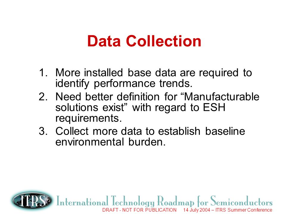 DRAFT - NOT FOR PUBLICATION 14 July 2004 – ITRS Summer Conference Data Collection 1.More installed base data are required to identify performance trends.
