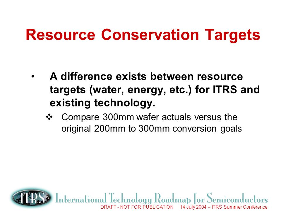DRAFT - NOT FOR PUBLICATION 14 July 2004 – ITRS Summer Conference Resource Conservation Targets A difference exists between resource targets (water, energy, etc.) for ITRS and existing technology.