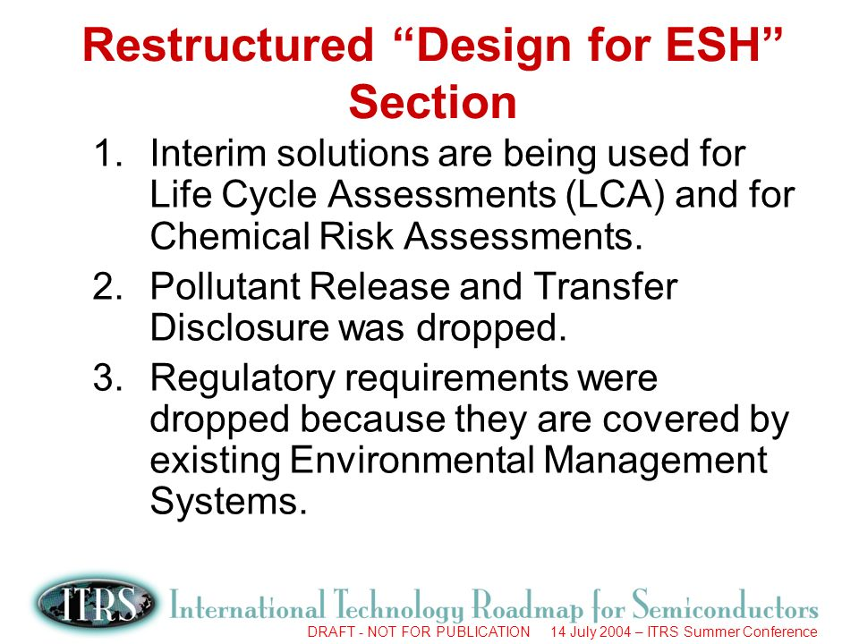 DRAFT - NOT FOR PUBLICATION 14 July 2004 – ITRS Summer Conference Restructured Design for ESH Section 1.Interim solutions are being used for Life Cycle Assessments (LCA) and for Chemical Risk Assessments.