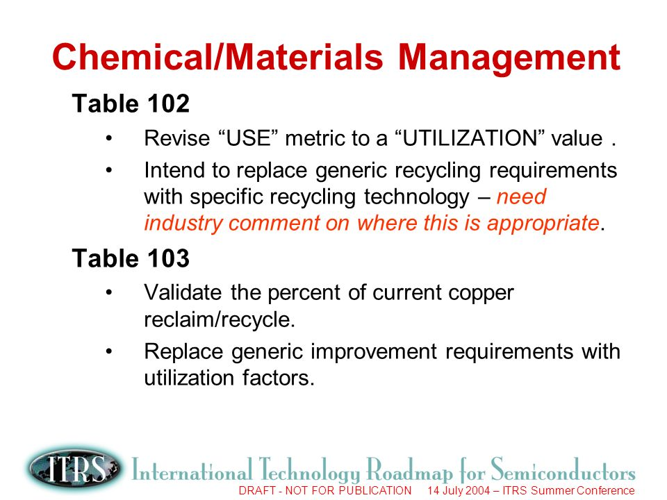 DRAFT - NOT FOR PUBLICATION 14 July 2004 – ITRS Summer Conference Chemical/Materials Management Table 102 Revise USE metric to a UTILIZATION value.