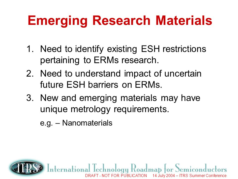 DRAFT - NOT FOR PUBLICATION 14 July 2004 – ITRS Summer Conference Emerging Research Materials 1.Need to identify existing ESH restrictions pertaining to ERMs research.
