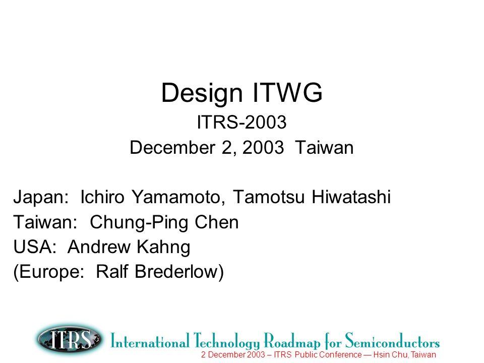 2 December 2003 – ITRS Public Conference Hsin Chu, Taiwan Design ITWG ITRS-2003 December 2, 2003 Taiwan Japan: Ichiro Yamamoto, Tamotsu Hiwatashi Taiwan: Chung-Ping Chen USA: Andrew Kahng (Europe: Ralf Brederlow)