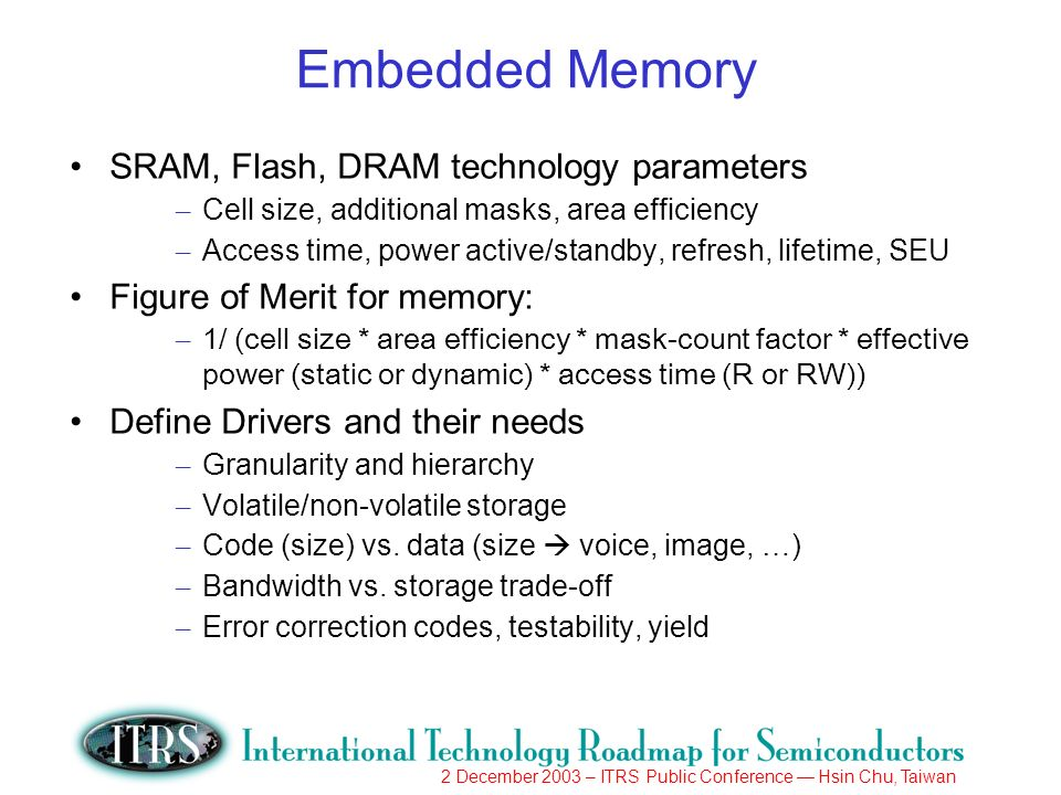 2 December 2003 – ITRS Public Conference Hsin Chu, Taiwan Embedded Memory SRAM, Flash, DRAM technology parameters – Cell size, additional masks, area efficiency – Access time, power active/standby, refresh, lifetime, SEU Figure of Merit for memory: – 1/ (cell size * area efficiency * mask-count factor * effective power (static or dynamic) * access time (R or RW)) Define Drivers and their needs – Granularity and hierarchy – Volatile/non-volatile storage – Code (size) vs.