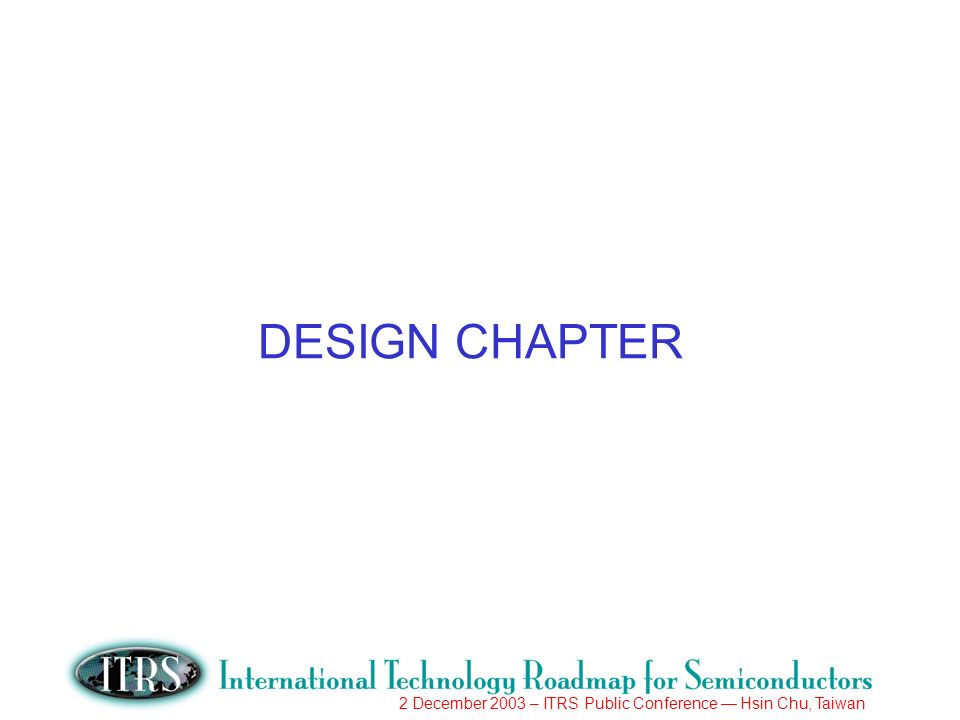 2 December 2003 – ITRS Public Conference Hsin Chu, Taiwan DESIGN CHAPTER