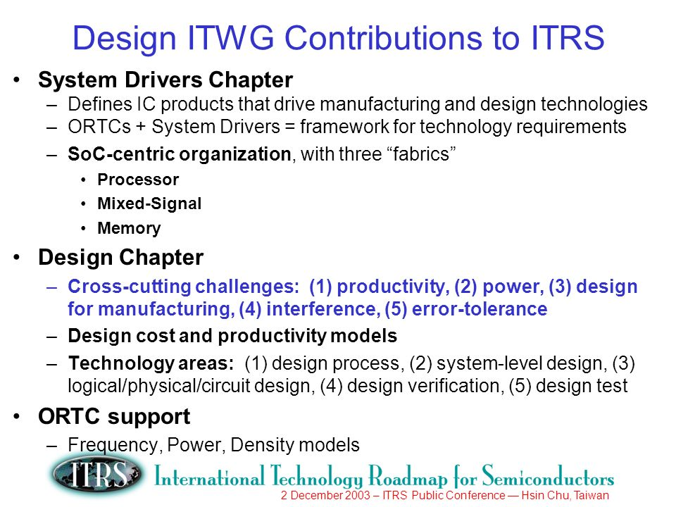 2 December 2003 – ITRS Public Conference Hsin Chu, Taiwan Design ITWG Contributions to ITRS System Drivers Chapter –Defines IC products that drive manufacturing and design technologies –ORTCs + System Drivers = framework for technology requirements –SoC-centric organization, with three fabrics Processor Mixed-Signal Memory Design Chapter –Cross-cutting challenges: (1) productivity, (2) power, (3) design for manufacturing, (4) interference, (5) error-tolerance –Design cost and productivity models –Technology areas: (1) design process, (2) system-level design, (3) logical/physical/circuit design, (4) design verification, (5) design test ORTC support –Frequency, Power, Density models