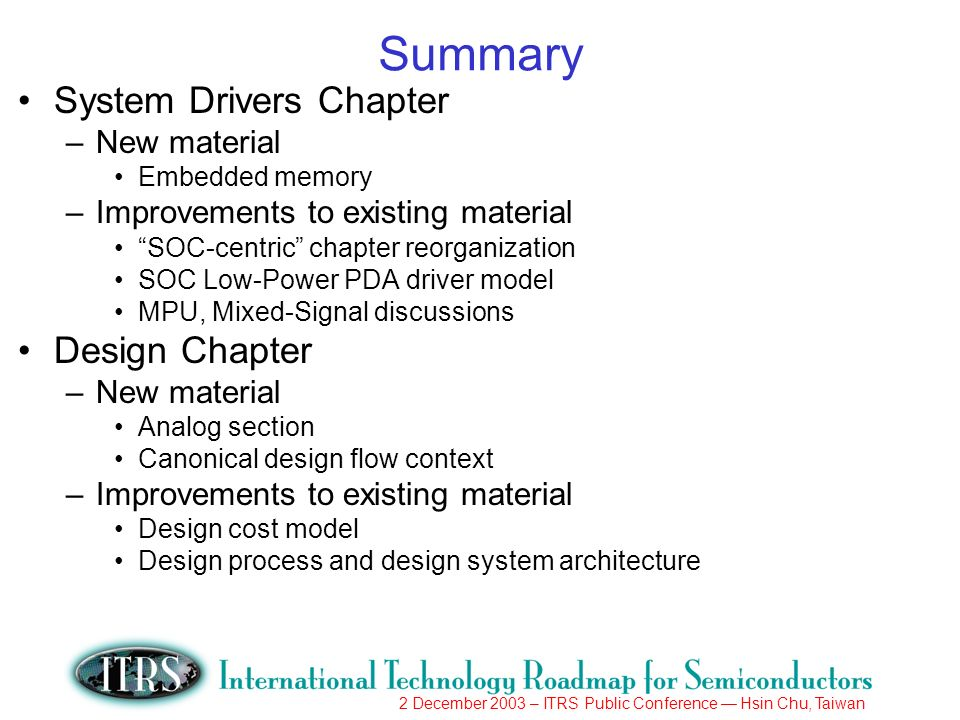 2 December 2003 – ITRS Public Conference Hsin Chu, Taiwan Summary System Drivers Chapter –New material Embedded memory –Improvements to existing material SOC-centric chapter reorganization SOC Low-Power PDA driver model MPU, Mixed-Signal discussions Design Chapter –New material Analog section Canonical design flow context –Improvements to existing material Design cost model Design process and design system architecture