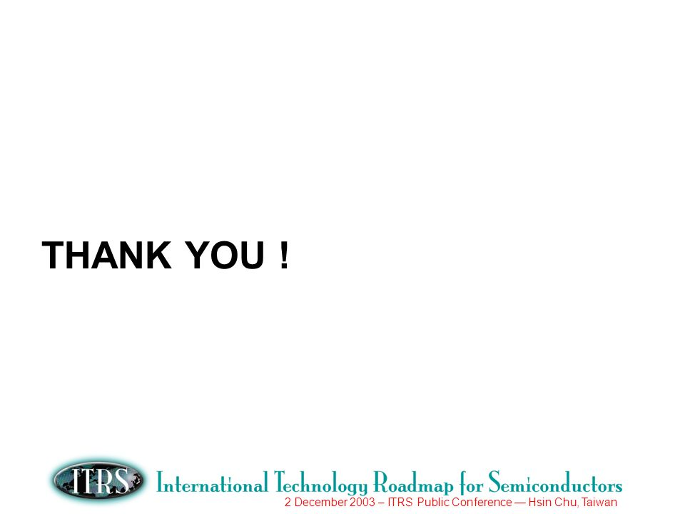 2 December 2003 – ITRS Public Conference Hsin Chu, Taiwan THANK YOU !