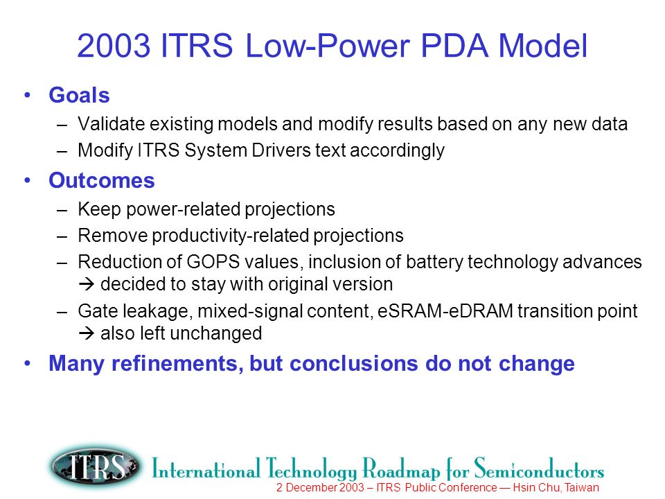 2 December 2003 – ITRS Public Conference Hsin Chu, Taiwan 2003 ITRS Low-Power PDA Model Goals –Validate existing models and modify results based on an