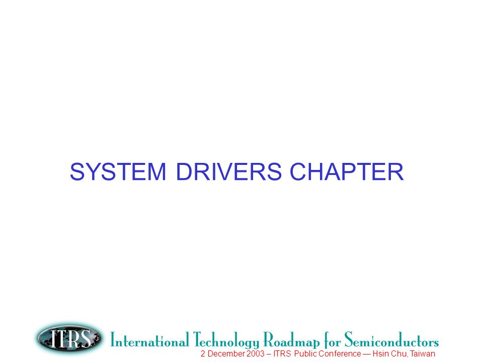 2 December 2003 – ITRS Public Conference Hsin Chu, Taiwan SYSTEM DRIVERS CHAPTER