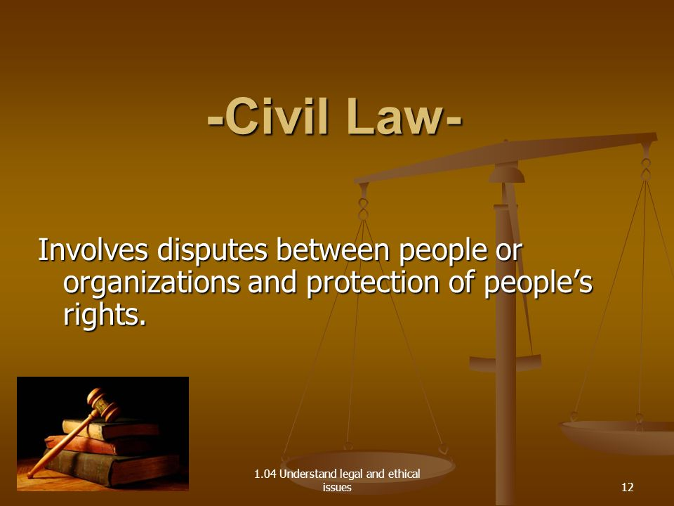 1.04 Understand legal and ethical issues - Civil Law- Involves disputes between people or organizations and protection of peoples rights. 12