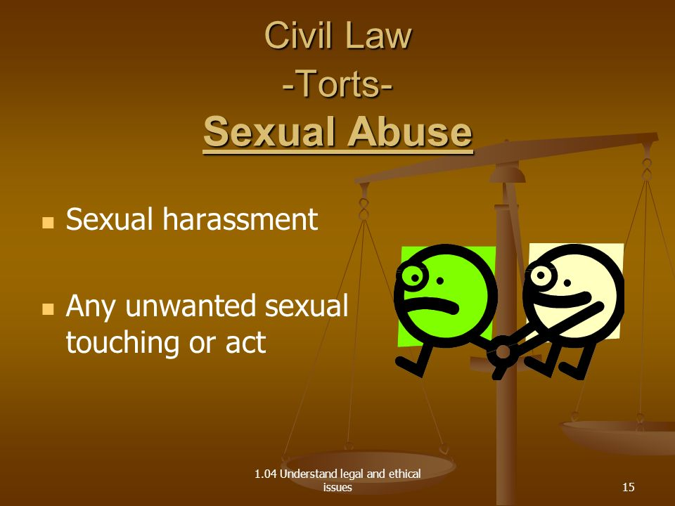 1.04 Understand legal and ethical issues Civil Law -Torts- Sexual Abuse Sexual harassment Any unwanted sexual touching or act 15