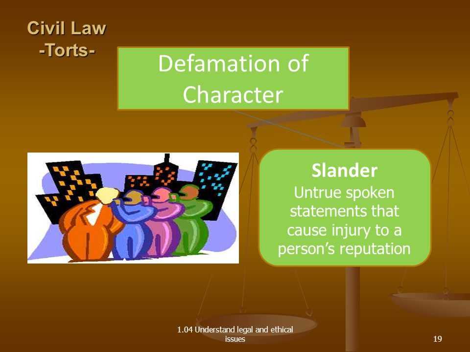 1.04 Understand legal and ethical issues Defamation of Character Slander Untrue spoken statements that cause injury to a persons reputation Civil Law